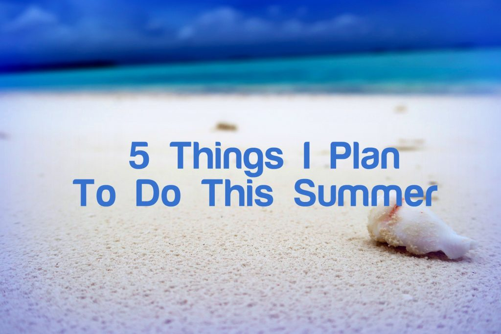 5 Things I Plan to Do This Summer