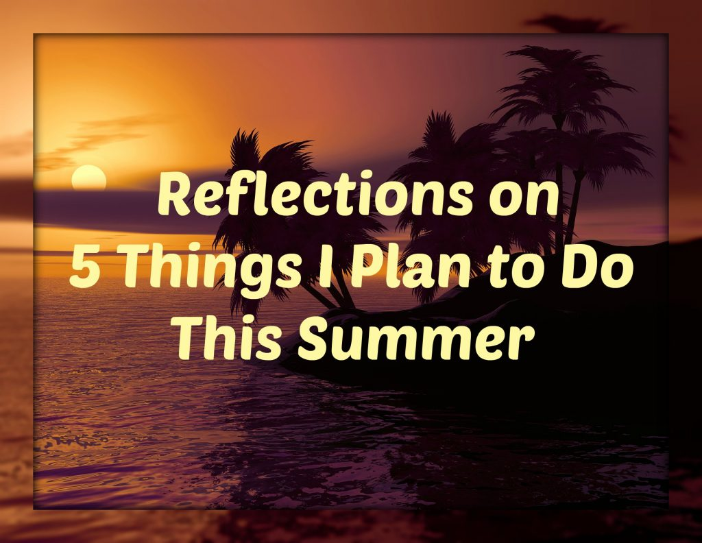 Reflections on 5 Things I Plan to Do This Summer