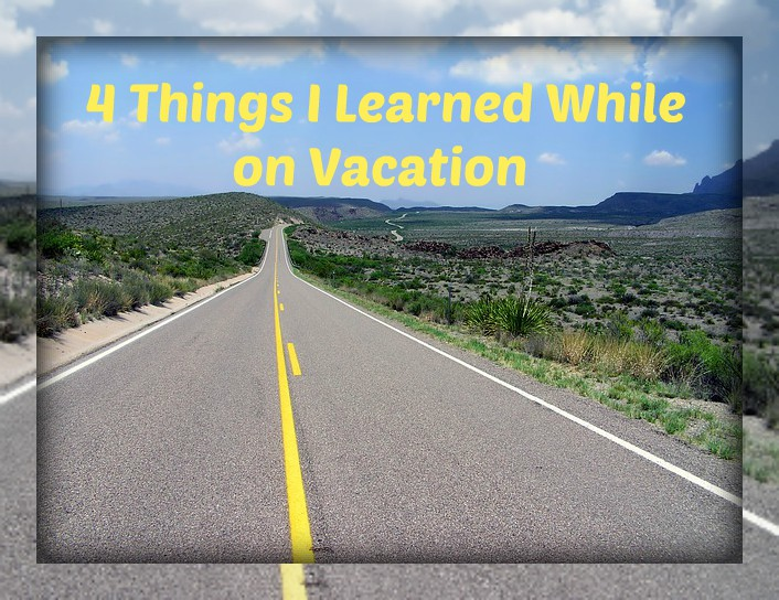 4 Things I Learned While on Vacation